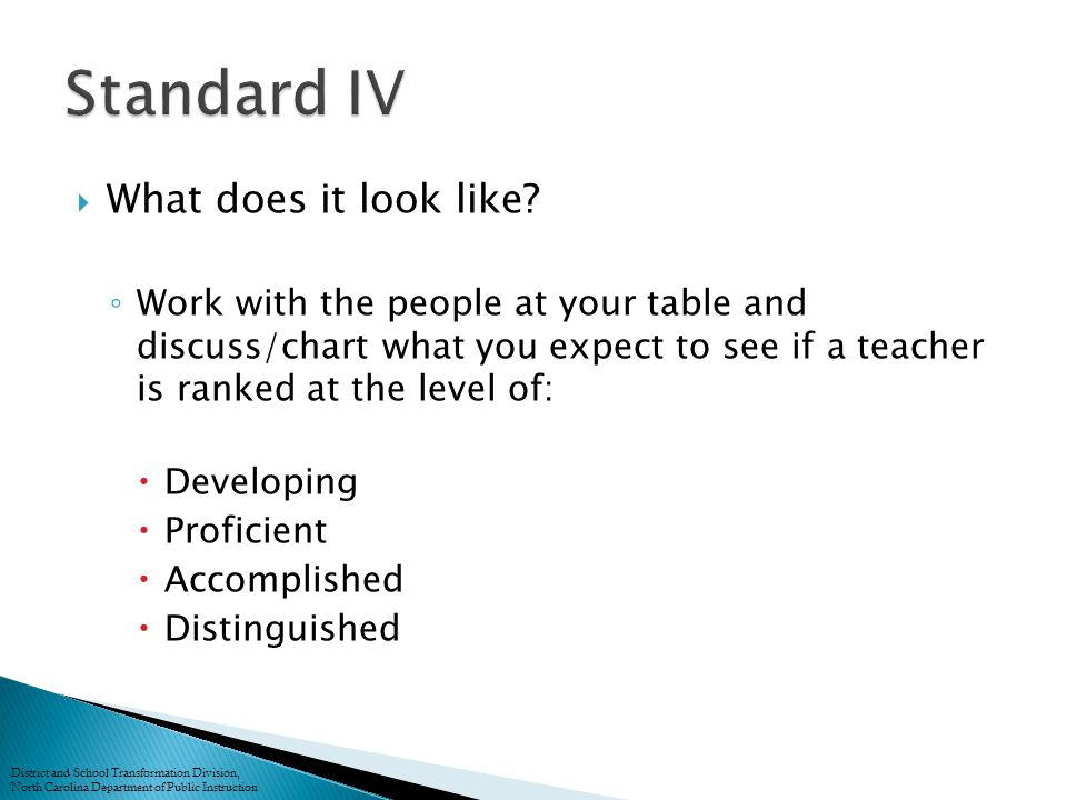  Evaluation Standards Chart ◦ Share elements that should be observed and/or gathered to support teacher receiving this rating ◦ Compare groups' thoughts with document District and School Transformation Division, North Carolina Department of Public Instruction