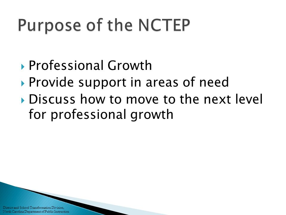  Professional Growth  Provide support in areas of need  Discuss how to move to the next level for professional growth District and School Transformation Division, North Carolina Department of Public Instruction