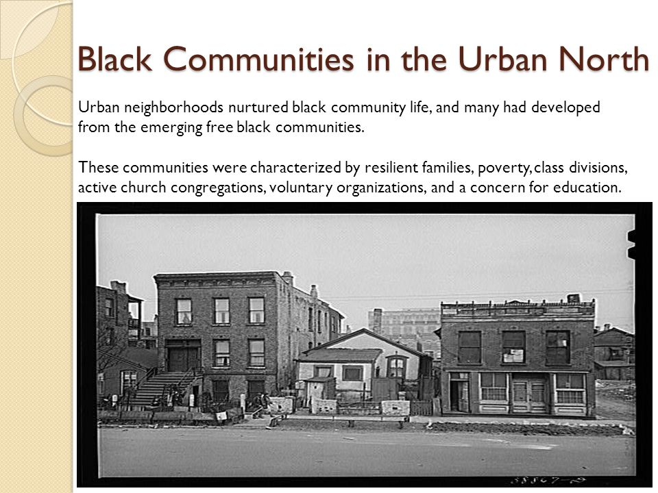 Black Communities in the Urban North Urban neighborhoods nurtured black community life, and many had developed from the emerging free black communities.
