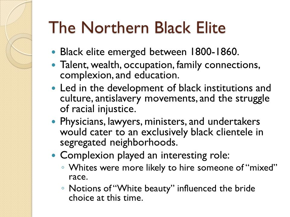 The Northern Black Elite Black elite emerged between 1800-1860. Talent, wealth, occupation, family connections, complexion, and education. Led in the