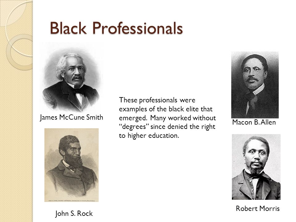 Black Professionals James McCune Smith John S. Rock Macon B. Allen Robert Morris These professionals were examples of the black elite that emerged. Ma