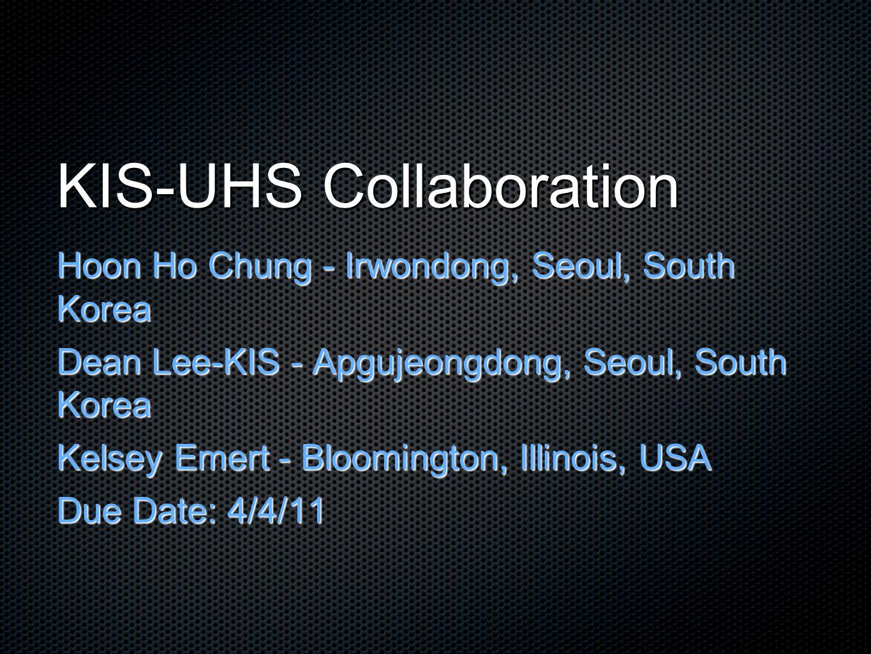 KIS-UHS Collaboration Hoon Ho Chung - Irwondong, Seoul, South Korea Dean Lee-KIS - Apgujeongdong, Seoul, South Korea Kelsey Emert - Bloomington, Illinois, USA Due Date: 4/4/11