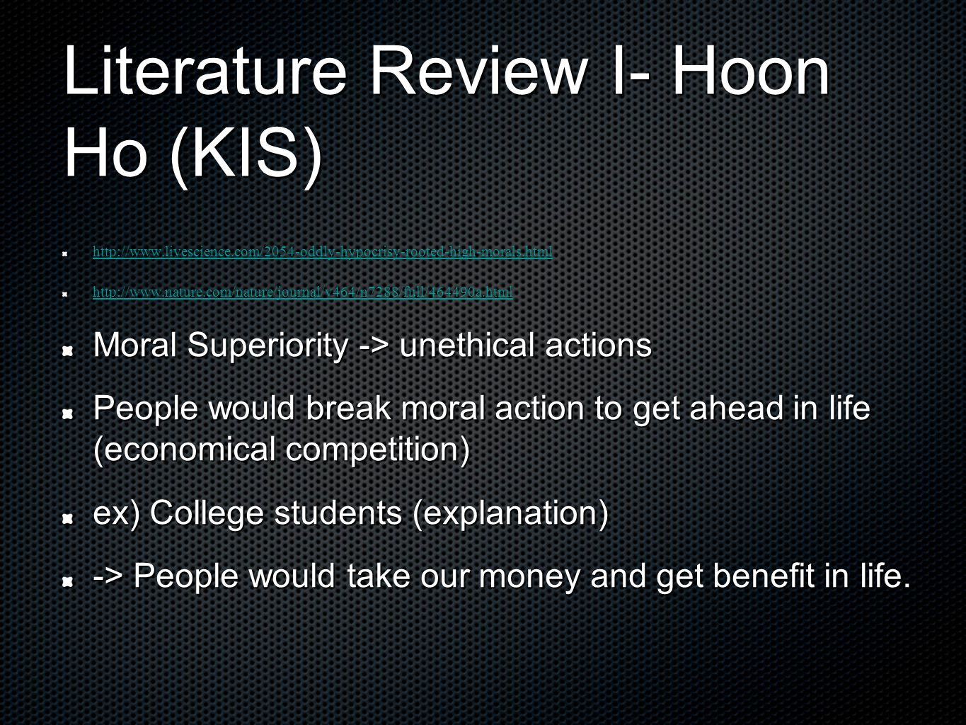 Literature Review I- Hoon Ho (KIS) http://www.livescience.com/2054-oddly-hypocrisy-rooted-high-morals.html http://www.nature.com/nature/journal/v464/n7288/full/464490a.html Moral Superiority -> unethical actions People would break moral action to get ahead in life (economical competition) ex) College students (explanation) -> People would take our money and get benefit in life.