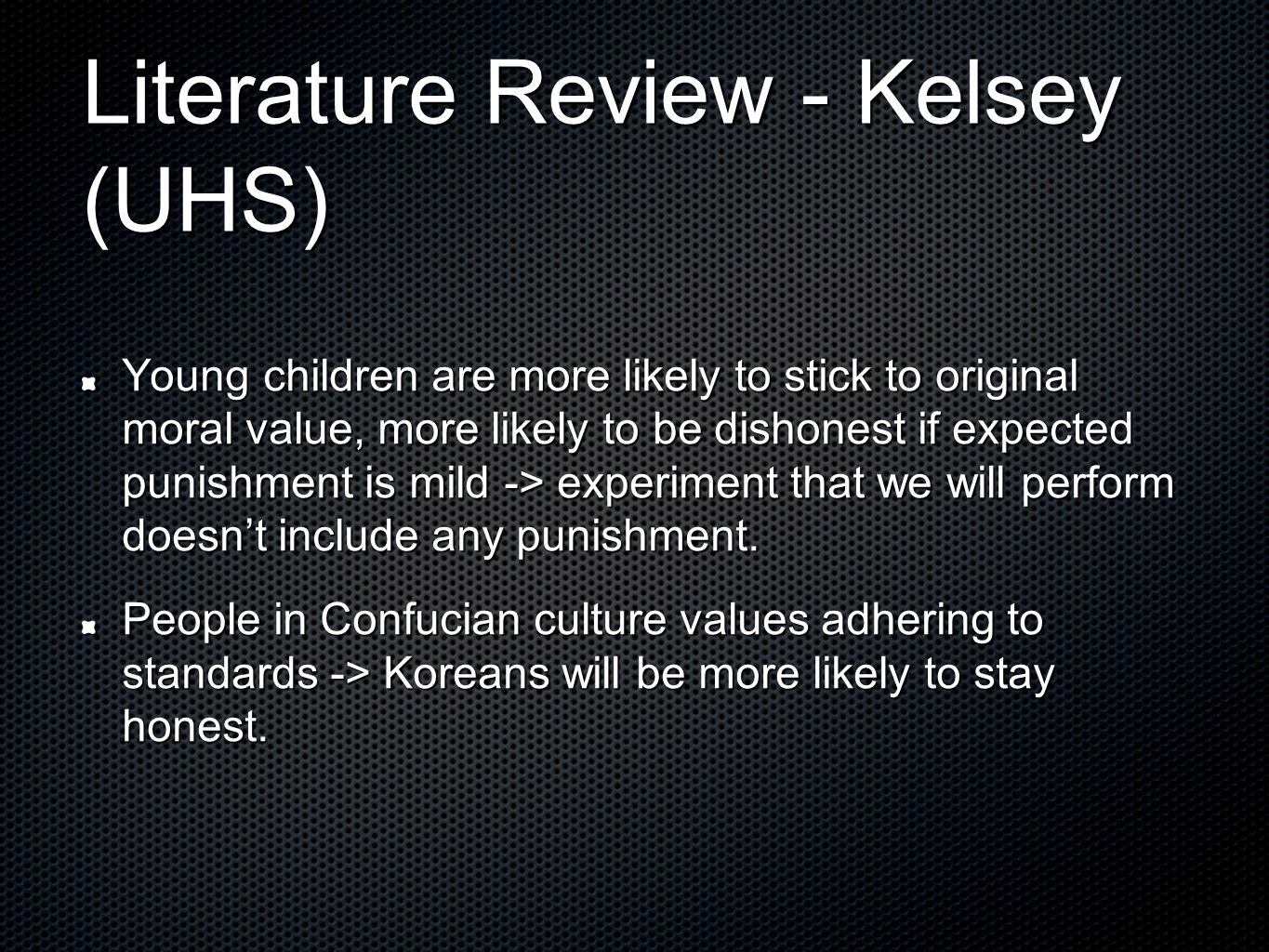 Literature Review - Kelsey (UHS) Young children are more likely to stick to original moral value, more likely to be dishonest if expected punishment is mild -> experiment that we will perform doesn't include any punishment.