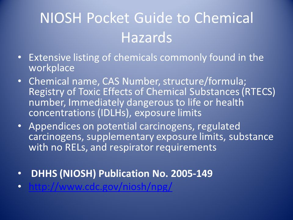 NIOSH Pocket Guide to Chemical Hazards Extensive listing of chemicals commonly found in the workplace Chemical name, CAS Number, structure/formula; Registry of Toxic Effects of Chemical Substances (RTECS) number, Immediately dangerous to life or health concentrations (IDLHs), exposure limits Appendices on potential carcinogens, regulated carcinogens, supplementary exposure limits, substance with no RELs, and respirator requirements DHHS (NIOSH) Publication No.