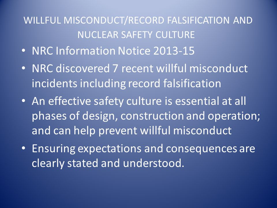 WILLFUL MISCONDUCT/RECORD FALSIFICATION AND NUCLEAR SAFETY CULTURE NRC Information Notice 2013-15 NRC discovered 7 recent willful misconduct incidents including record falsification An effective safety culture is essential at all phases of design, construction and operation; and can help prevent willful misconduct Ensuring expectations and consequences are clearly stated and understood.