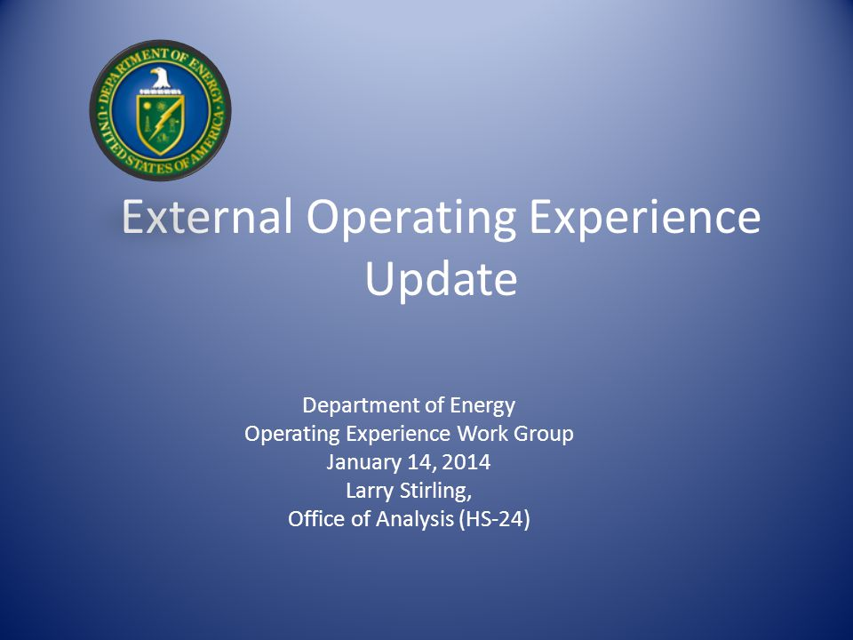 External Operating Experience Update Department of Energy Operating Experience Work Group January 14, 2014 Larry Stirling, Office of Analysis (HS-24)