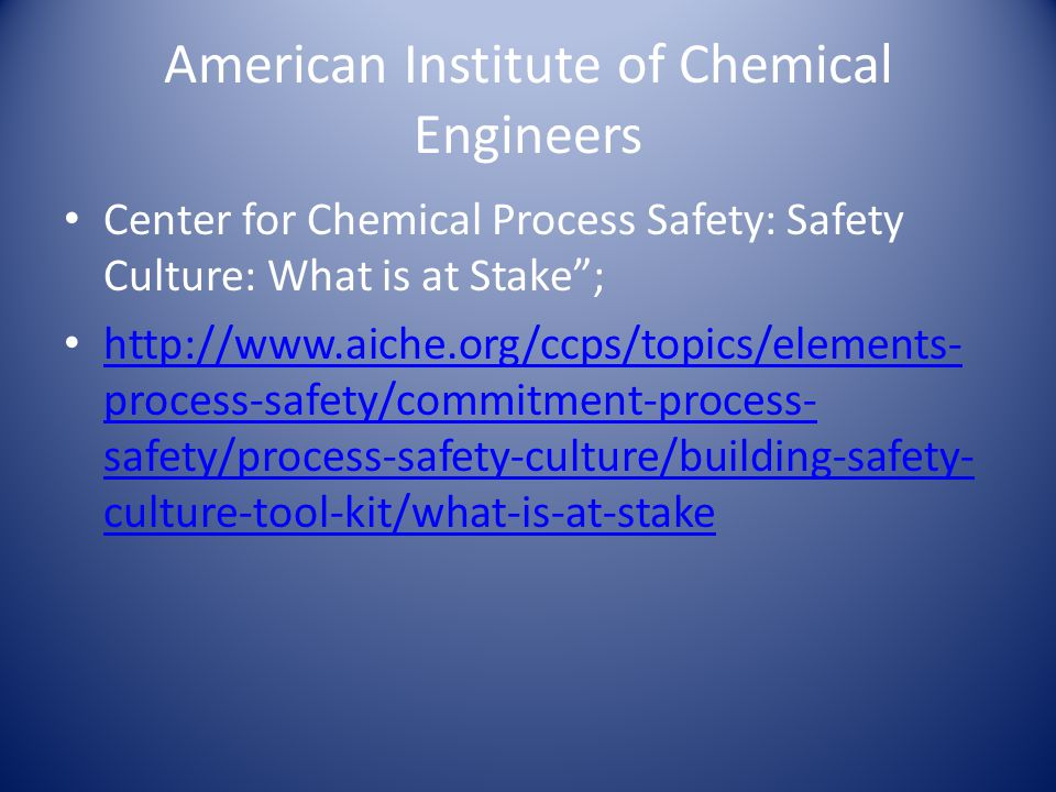 American Institute of Chemical Engineers Center for Chemical Process Safety: Safety Culture: What is at Stake ; http://www.aiche.org/ccps/topics/elements- process-safety/commitment-process- safety/process-safety-culture/building-safety- culture-tool-kit/what-is-at-stake http://www.aiche.org/ccps/topics/elements- process-safety/commitment-process- safety/process-safety-culture/building-safety- culture-tool-kit/what-is-at-stake