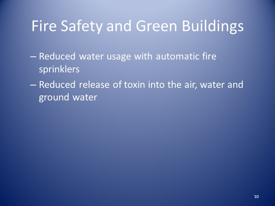 Fire Safety and Green Buildings – Reduced water usage with automatic fire sprinklers – Reduced release of toxin into the air, water and ground water 10