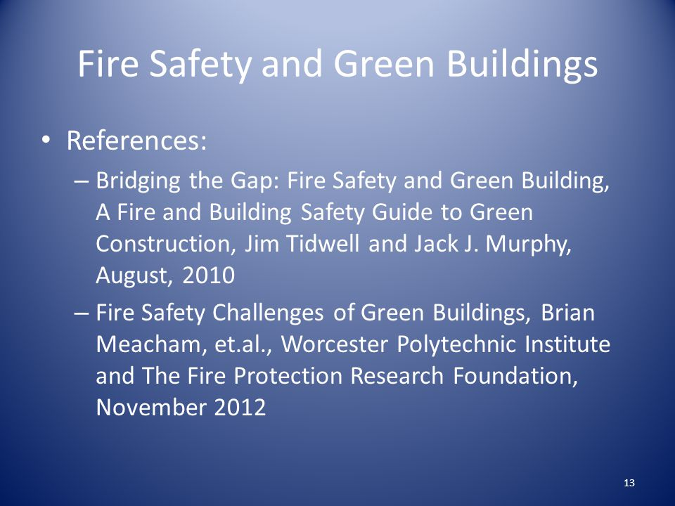 Fire Safety and Green Buildings References: – Bridging the Gap: Fire Safety and Green Building, A Fire and Building Safety Guide to Green Construction, Jim Tidwell and Jack J.