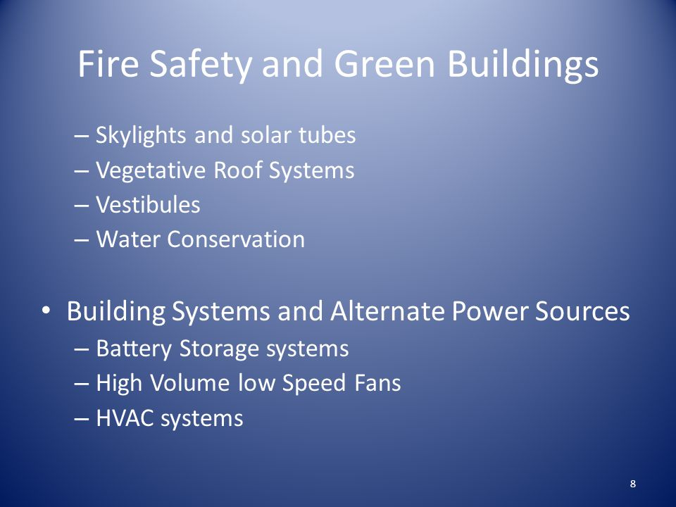 Fire Safety and Green Buildings – Skylights and solar tubes – Vegetative Roof Systems – Vestibules – Water Conservation Building Systems and Alternate Power Sources – Battery Storage systems – High Volume low Speed Fans – HVAC systems 8