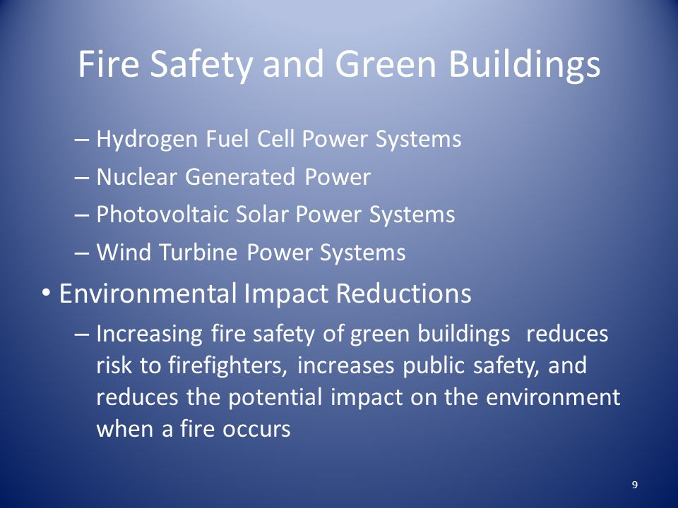 Fire Safety and Green Buildings – Hydrogen Fuel Cell Power Systems – Nuclear Generated Power – Photovoltaic Solar Power Systems – Wind Turbine Power Systems Environmental Impact Reductions – Increasing fire safety of green buildings reduces risk to firefighters, increases public safety, and reduces the potential impact on the environment when a fire occurs 9