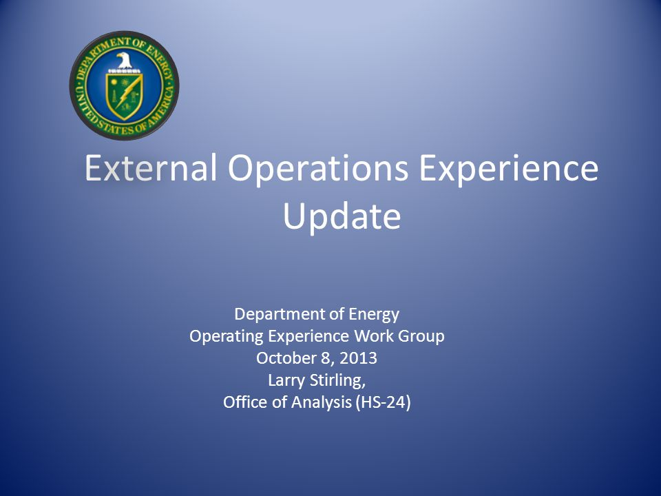 External Operations Experience Update Department of Energy Operating Experience Work Group October 8, 2013 Larry Stirling, Office of Analysis (HS-24)