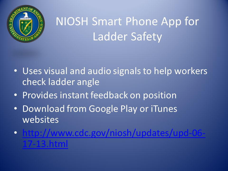 NIOSH Smart Phone App for Ladder Safety Uses visual and audio signals to help workers check ladder angle Provides instant feedback on position Downloa