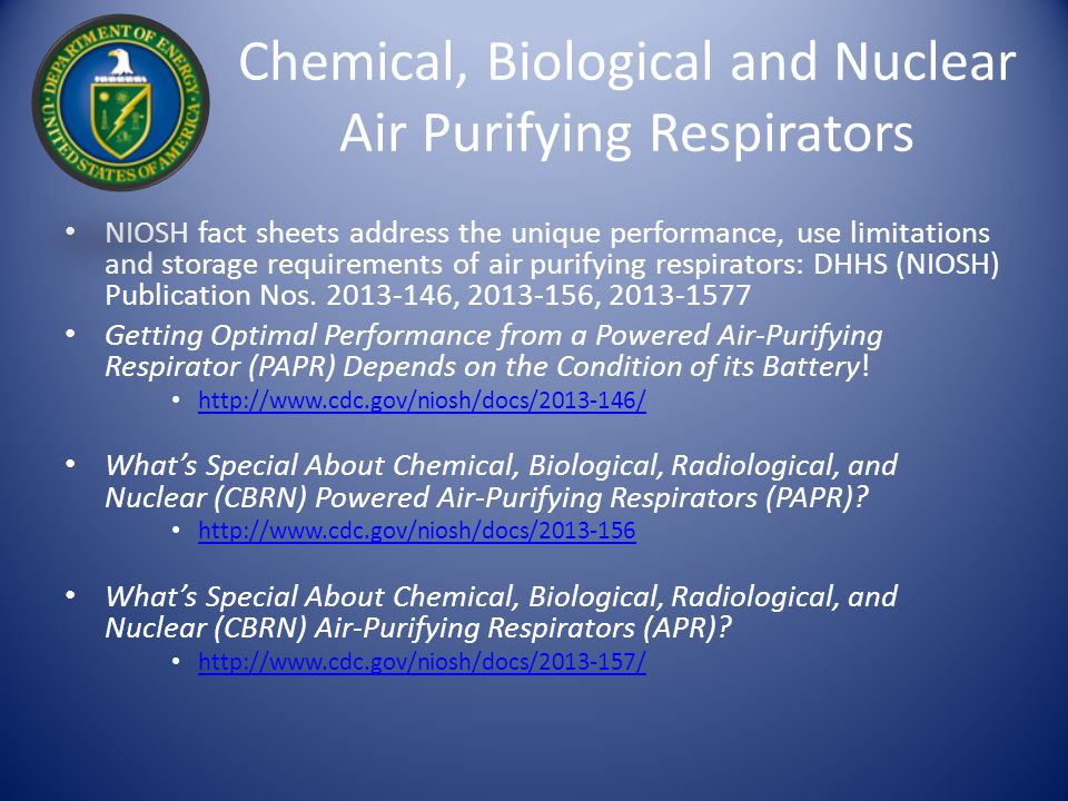 Chemical, Biological and Nuclear Air Purifying Respirators NIOSH fact sheets address the unique performance, use limitations and storage requirements