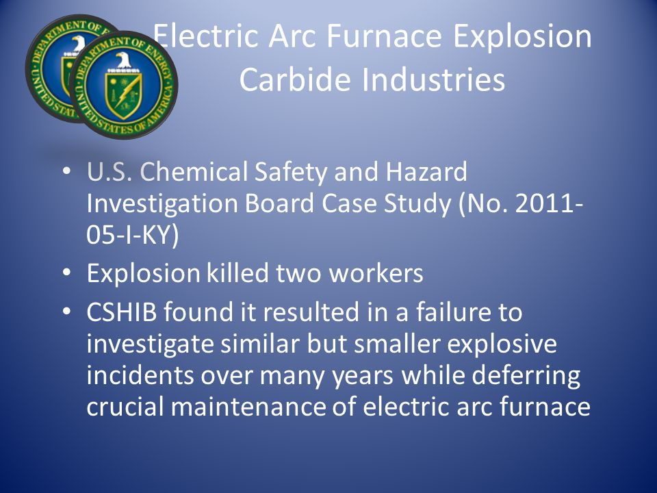 Electric Arc Furnace Explosion Carbide Industries U.S. Chemical Safety and Hazard Investigation Board Case Study (No. 2011- 05-I-KY) Explosion killed