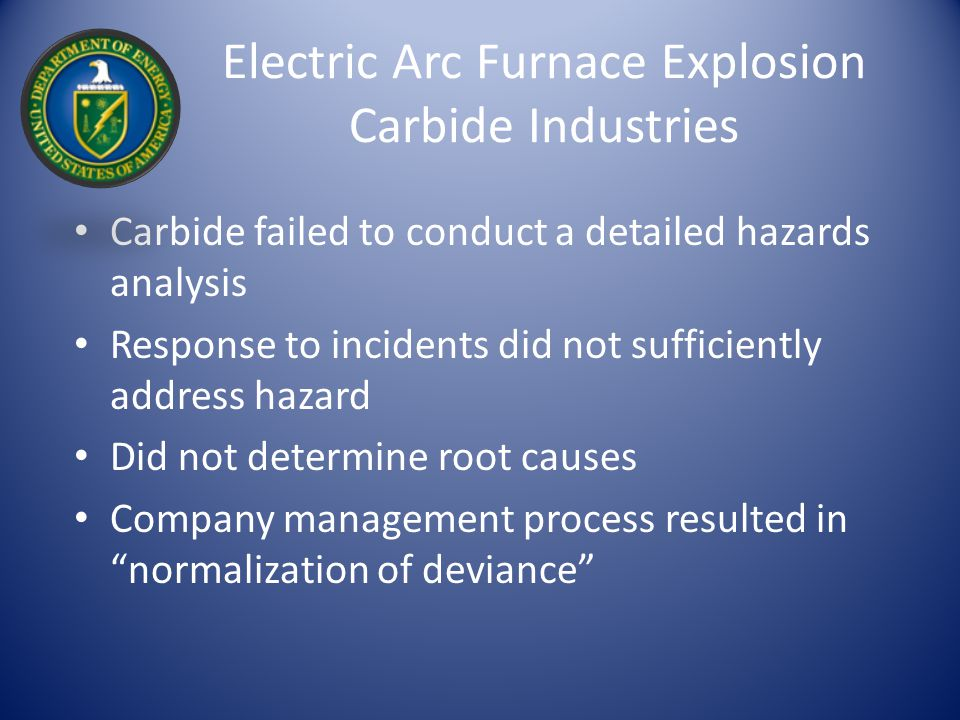 Electric Arc Furnace Explosion Carbide Industries Carbide failed to conduct a detailed hazards analysis Response to incidents did not sufficiently address hazard Did not determine root causes Company management process resulted in normalization of deviance