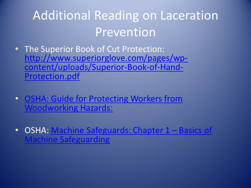 Additional Reading on Laceration Prevention The Superior Book of Cut Protection: http://www.superiorglove.com/pages/wp- content/uploads/Superior-Book-of-Hand- Protection.pdf http://www.superiorglove.com/pages/wp- content/uploads/Superior-Book-of-Hand- Protection.pdf OSHA: Guide for Protecting Workers from Woodworking Hazards: OSHA: Guide for Protecting Workers from Woodworking Hazards: OSHA: Machine Safeguards: Chapter 1 – Basics of Machine SafeguardingMachine Safeguards: Chapter 1 – Basics of Machine Safeguarding