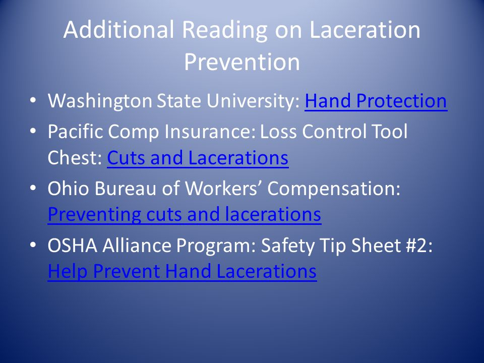 Additional Reading on Laceration Prevention Washington State University: Hand ProtectionHand Protection Pacific Comp Insurance: Loss Control Tool Chest: Cuts and LacerationsCuts and Lacerations Ohio Bureau of Workers' Compensation: Preventing cuts and lacerations Preventing cuts and lacerations OSHA Alliance Program: Safety Tip Sheet #2: Help Prevent Hand Lacerations Help Prevent Hand Lacerations