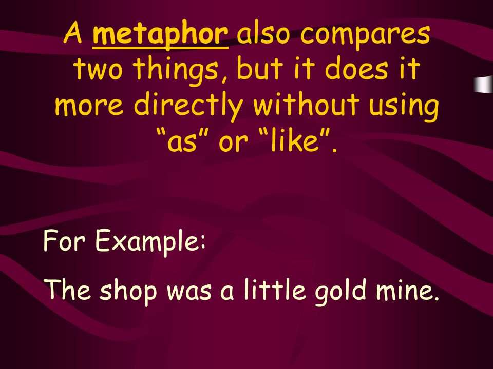 A metaphor also compares two things, but it does it more directly without using as or like .