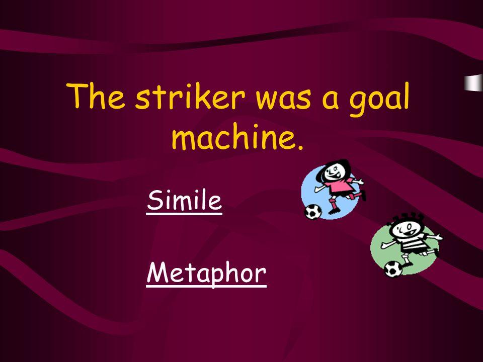 The striker was a goal machine. Simile Metaphor