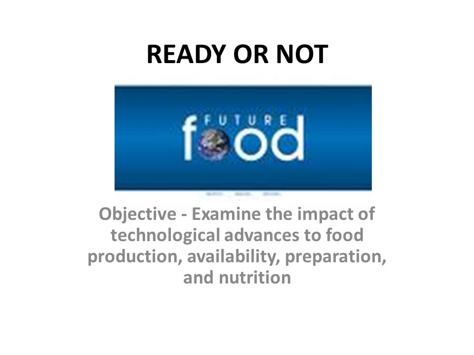 READY OR NOT Objective - Examine the impact of technological advances to food production, availability, preparation, and nutrition
