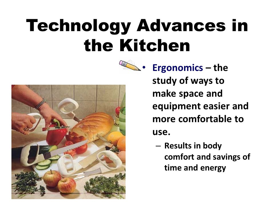 Technology Advances in the Kitchen Ergonomics – the study of ways to make space and equipment easier and more comfortable to use.