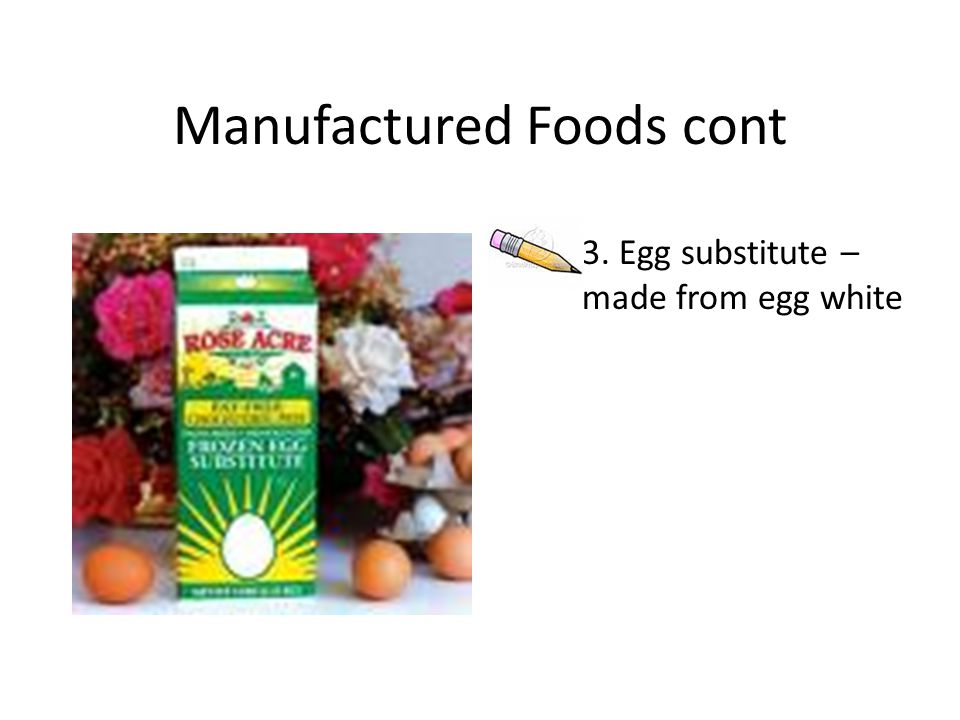 Manufactured Foods cont 3. Egg substitute – made from egg white