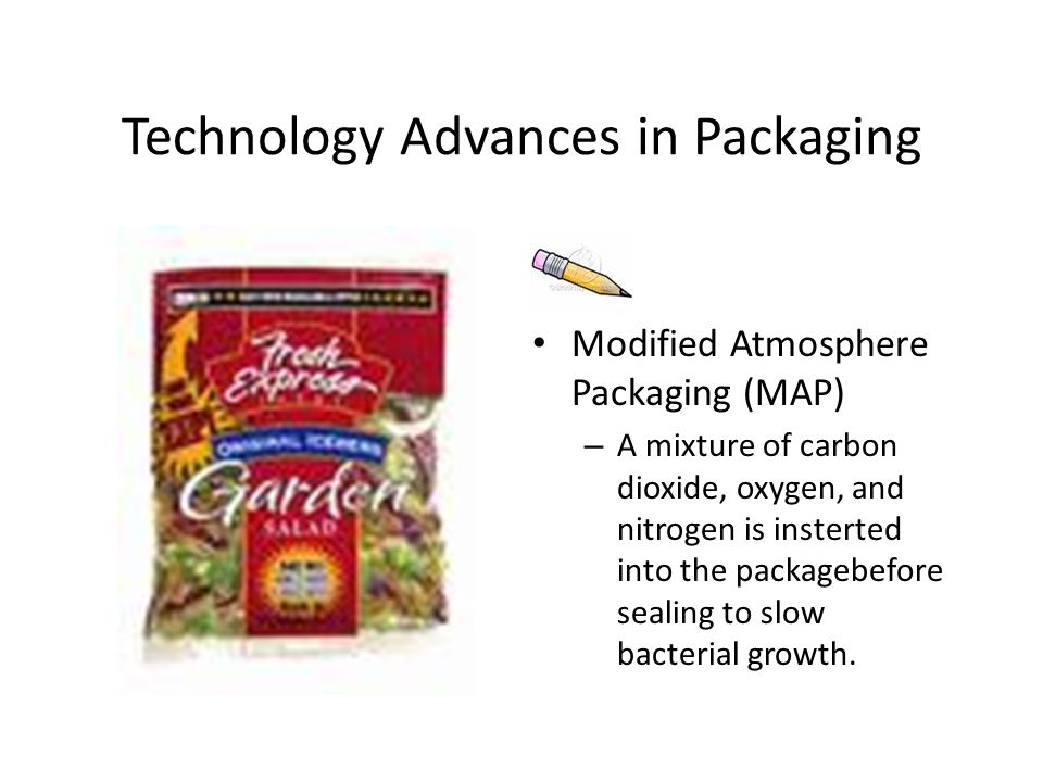 Technology Advances in Packaging Modified Atmosphere Packaging (MAP) – A mixture of carbon dioxide, oxygen, and nitrogen is insterted into the packagebefore sealing to slow bacterial growth.