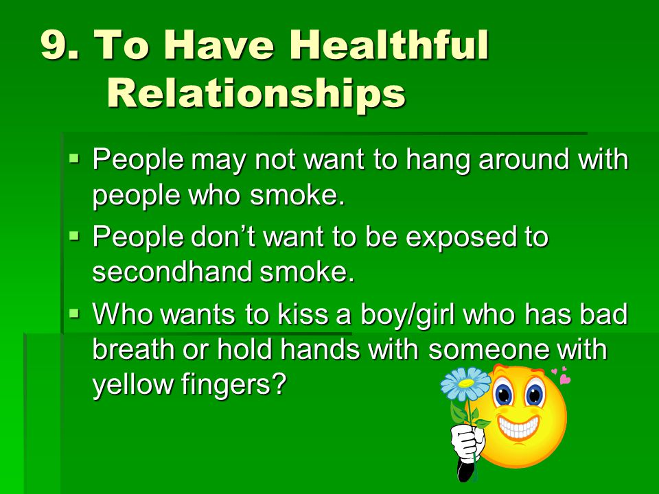 9. To Have Healthful Relationships  People may not want to hang around with people who smoke.  People don't want to be exposed to secondhand smoke.