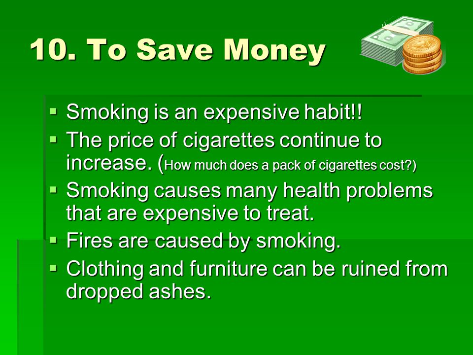 10. To Save Money  Smoking is an expensive habit!!  The price of cigarettes continue to increase. ( How much does a pack of cigarettes cost?)  Smok