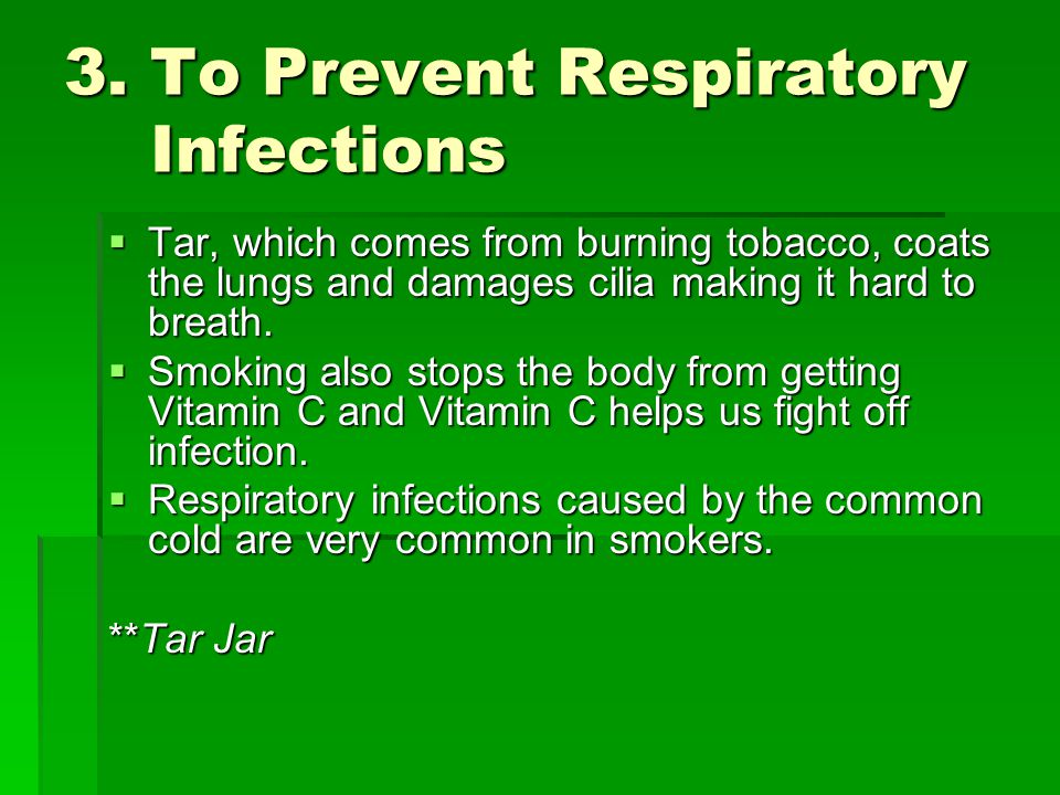 3. To Prevent Respiratory Infections  Tar, which comes from burning tobacco, coats the lungs and damages cilia making it hard to breath.  Smoking al
