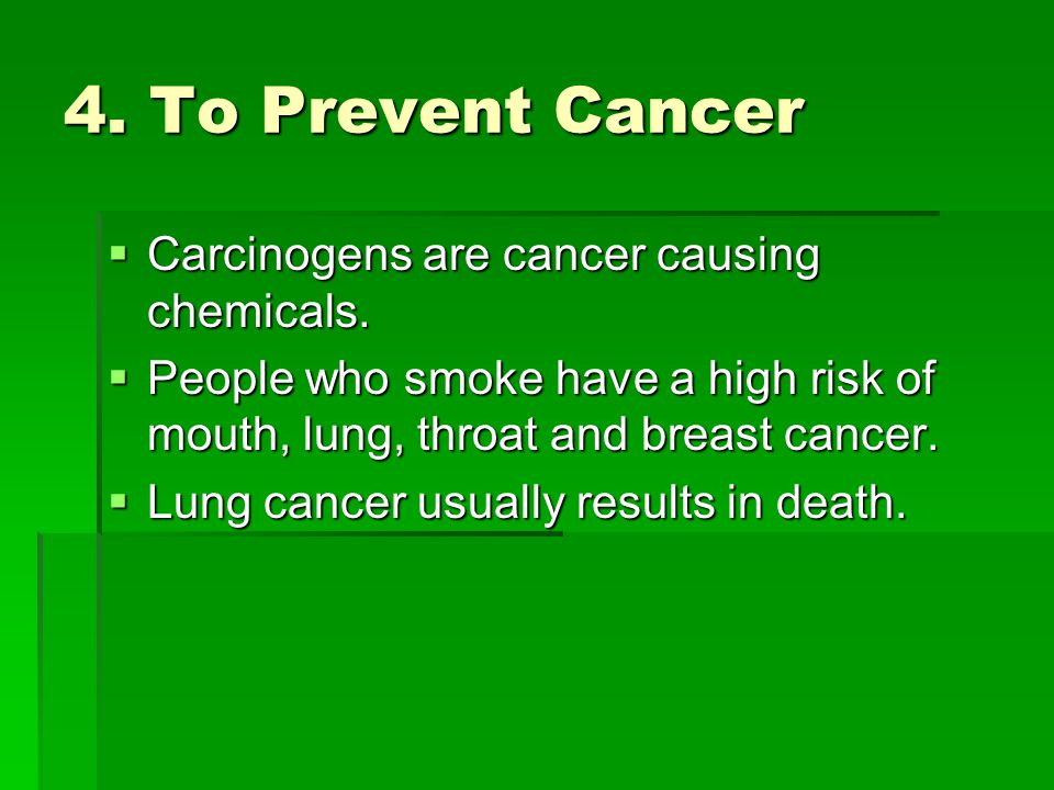 4. To Prevent Cancer  Carcinogens are cancer causing chemicals.  People who smoke have a high risk of mouth, lung, throat and breast cancer.  Lung