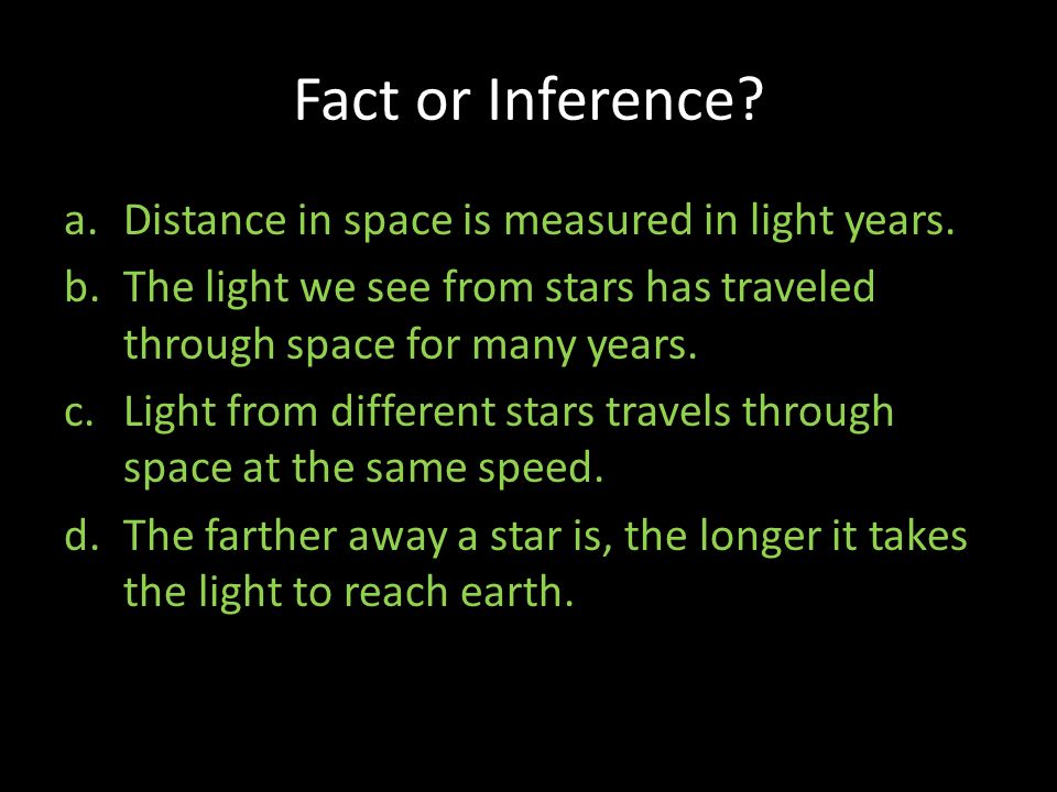 Fact or Inference? a.Distance in space is measured in light years. b.The light we see from stars has traveled through space for many years. c.Light fr