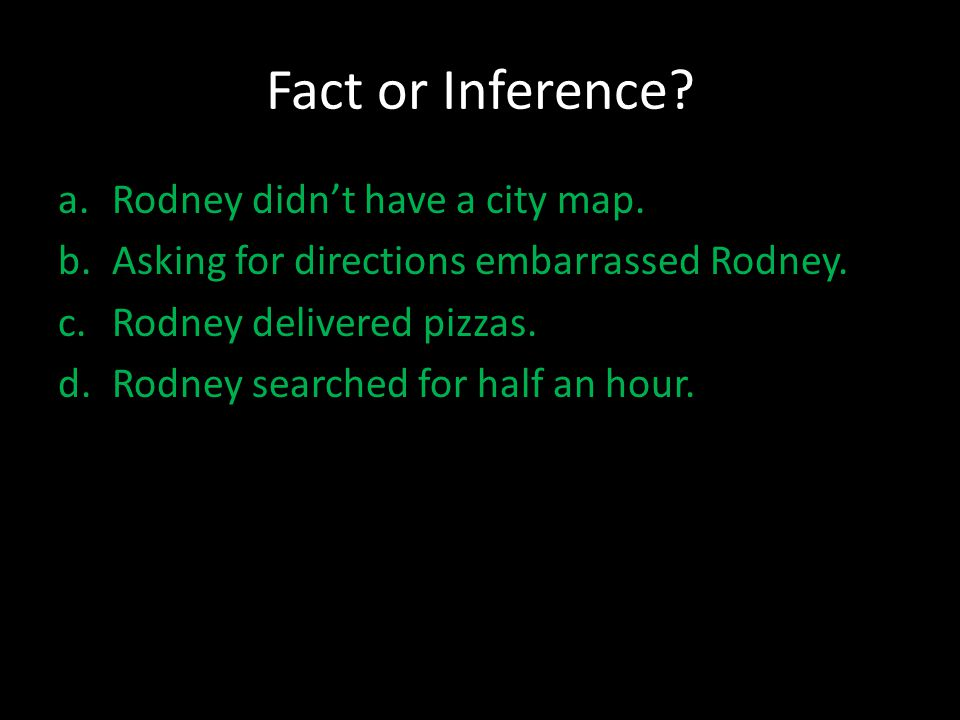 Fact or Inference? a.Rodney didn't have a city map. b.Asking for directions embarrassed Rodney. c.Rodney delivered pizzas. d.Rodney searched for half