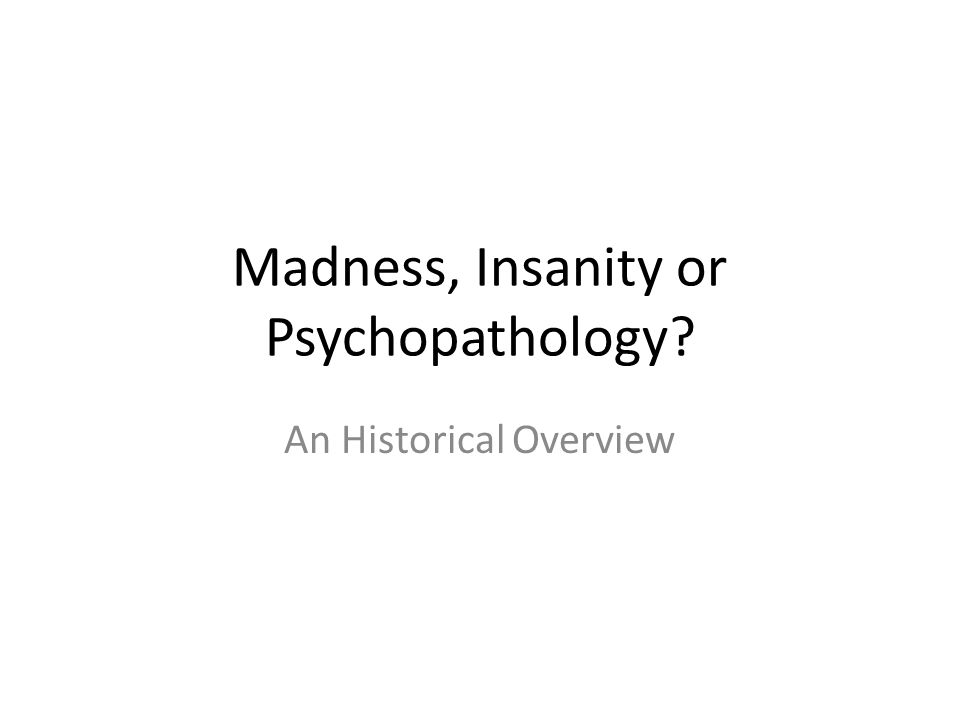 Madness, Insanity or Psychopathology An Historical Overview