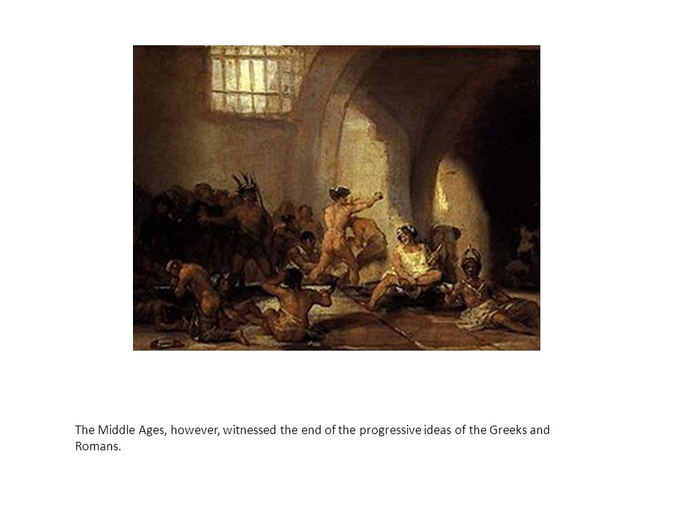 The Middle Ages, however, witnessed the end of the progressive ideas of the Greeks and Romans.