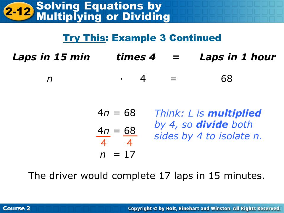 Try This: Example 3 Continued Laps in 15 min times 4 = Laps in 1 hour Insert Lesson Title Here n · 4 = 68 4n = 68 4 n = 17 The driver would complete 1