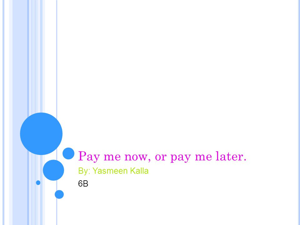 Pay me now, or pay me later. By: Yasmeen Kalla 6B