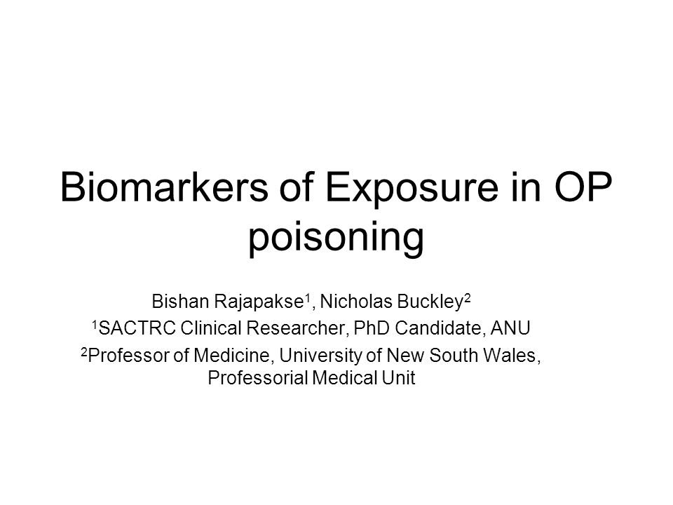 Biomarkers of Exposure in OP poisoning Bishan Rajapakse 1, Nicholas Buckley 2 1 SACTRC Clinical Researcher, PhD Candidate, ANU 2 Professor of Medicine, University of New South Wales, Professorial Medical Unit