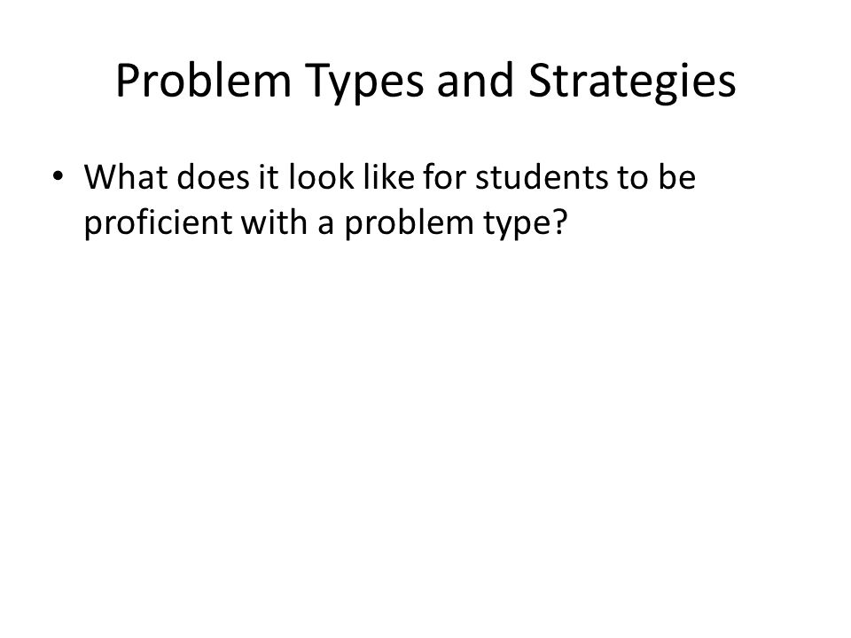 Problem Types and Strategies What does it look like for students to be proficient with a problem type