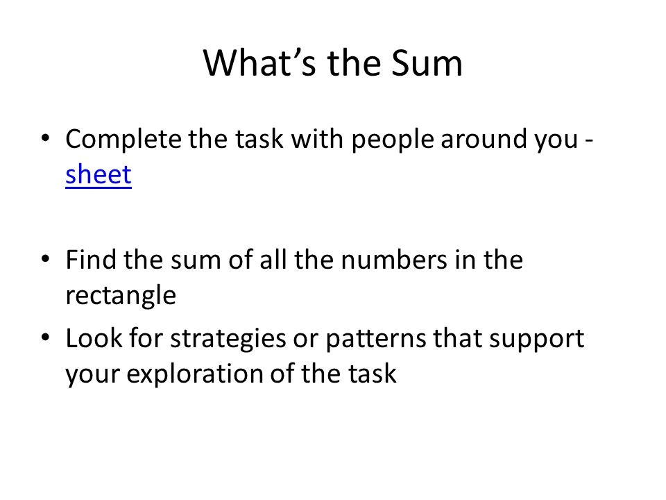What's the Sum Complete the task with people around you - sheet sheet Find the sum of all the numbers in the rectangle Look for strategies or patterns that support your exploration of the task