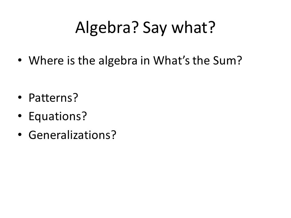 Algebra Say what Where is the algebra in What's the Sum Patterns Equations Generalizations