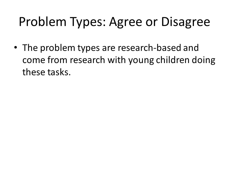 Problem Types: Agree or Disagree The problem types are research-based and come from research with young children doing these tasks.