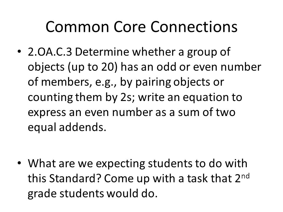 Common Core Connections 2.OA.C.3 Determine whether a group of objects (up to 20) has an odd or even number of members, e.g., by pairing objects or counting them by 2s; write an equation to express an even number as a sum of two equal addends.