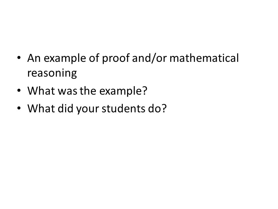 An example of proof and/or mathematical reasoning What was the example? What did your students do?
