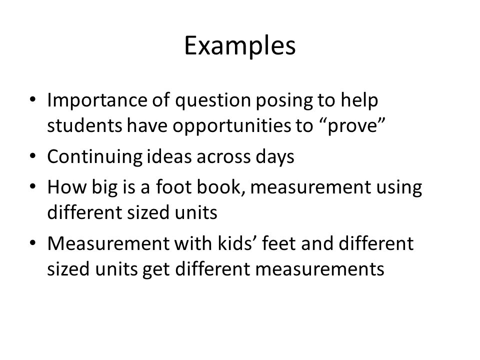 Examples Importance of question posing to help students have opportunities to prove Continuing ideas across days How big is a foot book, measurement using different sized units Measurement with kids' feet and different sized units get different measurements