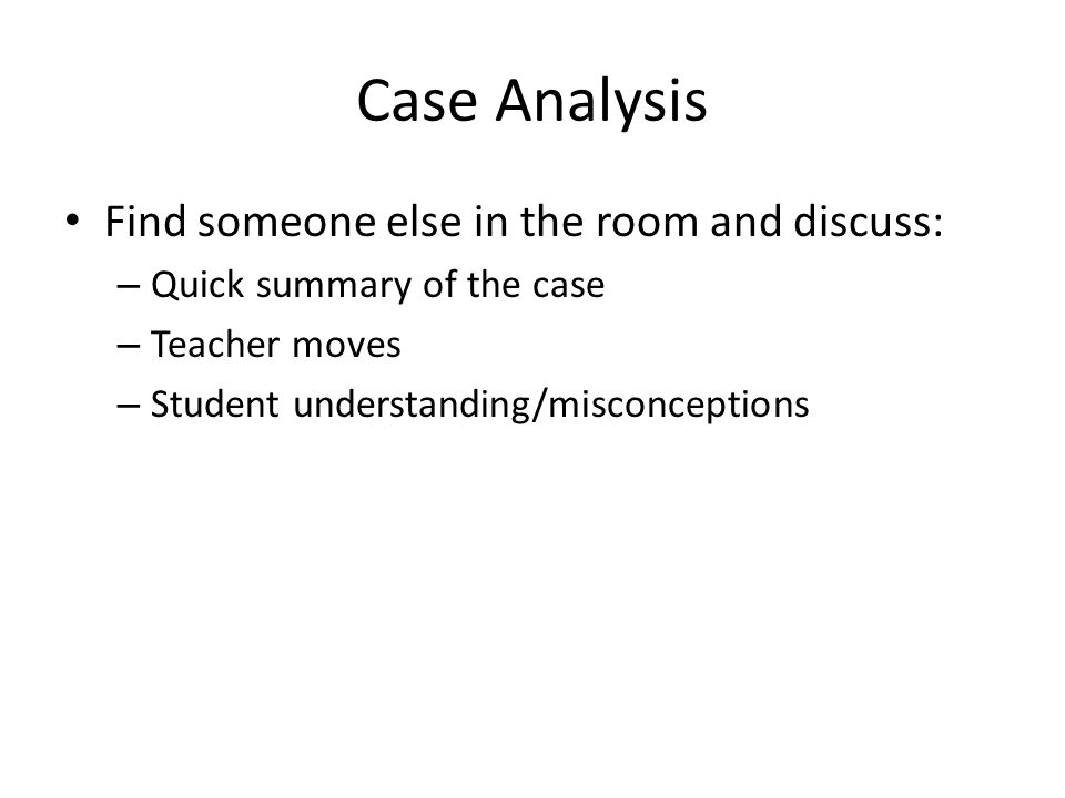 Case Analysis Find someone else in the room and discuss: – Quick summary of the case – Teacher moves – Student understanding/misconceptions