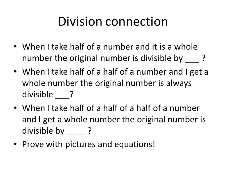 Division connection When I take half of a number and it is a whole number the original number is divisible by ___ .