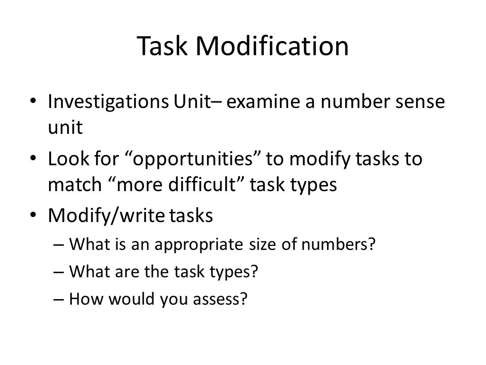 Task Modification Investigations Unit– examine a number sense unit Look for opportunities to modify tasks to match more difficult task types Modify/write tasks – What is an appropriate size of numbers.